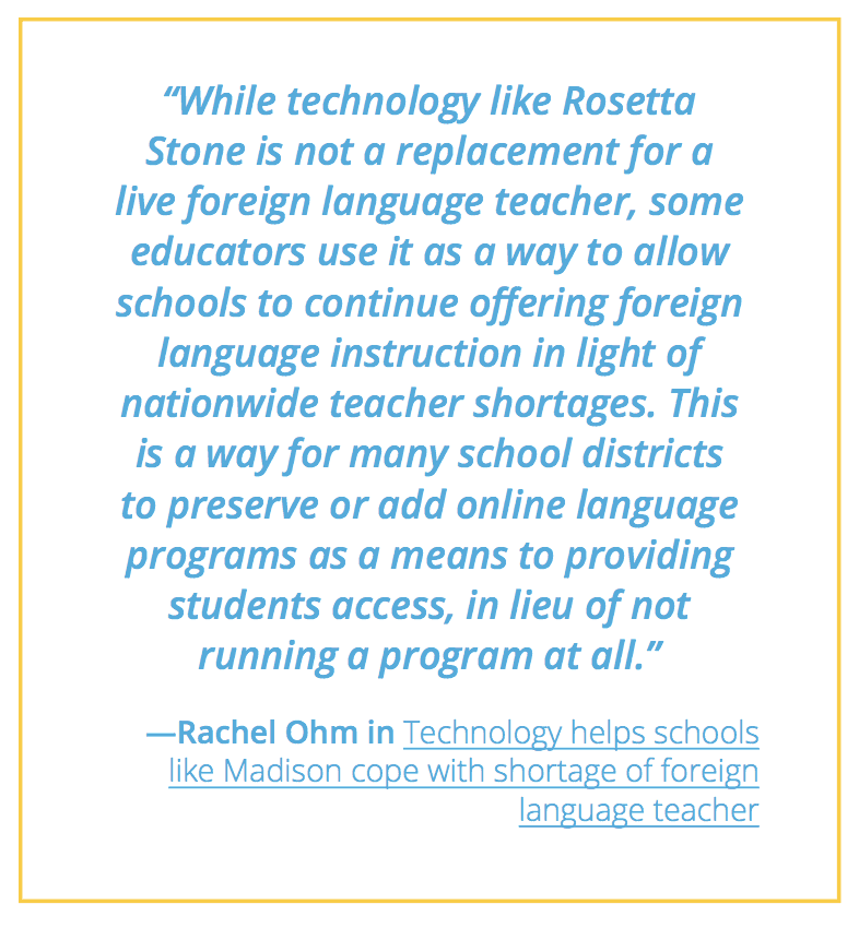 "A quote from rachel ohm, saying ""while technology like Rosetta Stone is not a replacement for a live foreign language teacher, some educators use it as a way to allow schools to continue offering foreign language instruction in light of nationwide teacher shortages. This is a way for many school districts to preserve or add online language programs as a means to providing students access, in lieu of not running a program at all"""